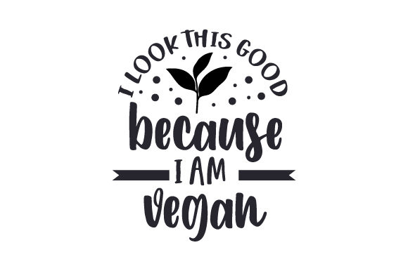 I Look This Good Because I Am Vegan Quotes Craft Cut File By Creative Fabrica Crafts