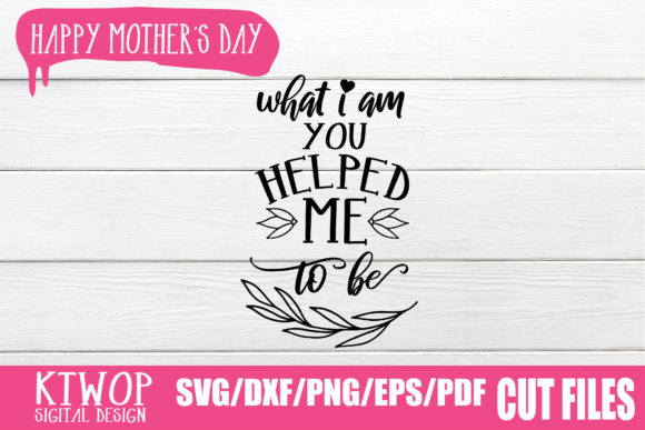 Download Free What I Am You Helped Me To Be Graphic By Ktwop Creative Fabrica for Cricut Explore, Silhouette and other cutting machines.