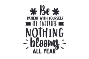 Be Patient with Yourself, in Nature Nothing Blooms All Year Spring Craft Cut File By Creative Fabrica Crafts