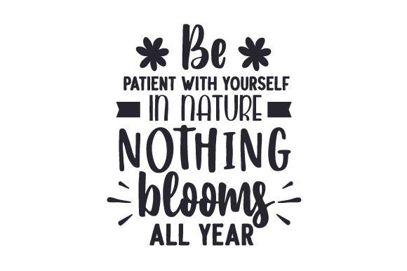 Be Patient with Yourself, in Nature Nothing Blooms All Year Frühling Plotterdatei von Creative Fabrica Crafts