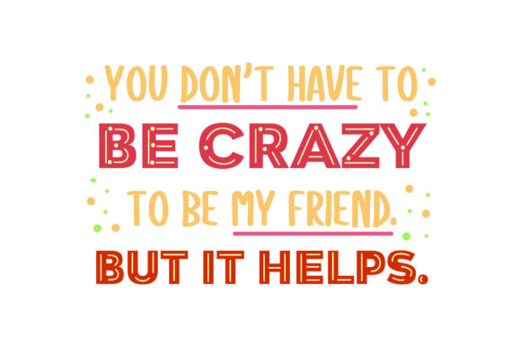 You Don't Have to Be Crazy to Be My Friend. but It Helps. Friendship Craft Cut File By Creative Fabrica Crafts