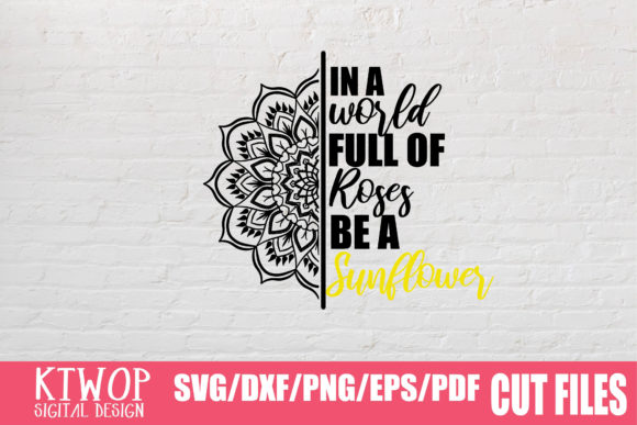 Download Free In A World Full Of Roses Be A Sunflower Graphic By Ktwop for Cricut Explore, Silhouette and other cutting machines.
