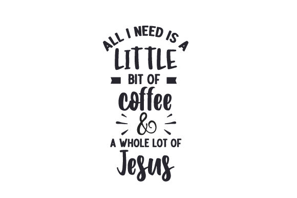 Download Free All I Need Is A Little Bit Of Coffee A Whole Lot Of Jesus Svg for Cricut Explore, Silhouette and other cutting machines.