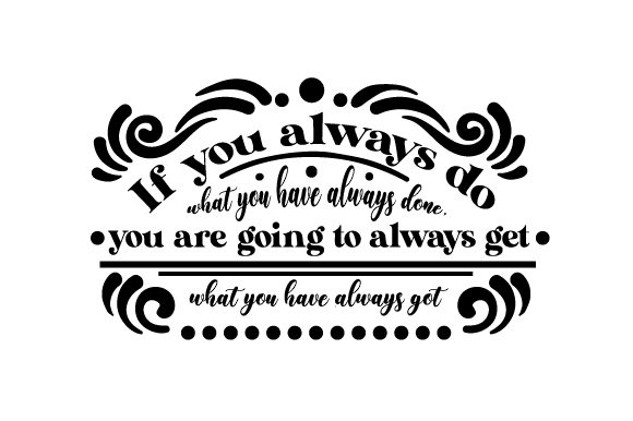 If You Always Do What You Have Always Done, You Are Going to Always Get What You Have Always Got Motivational Craft Cut File By Creative Fabrica Crafts