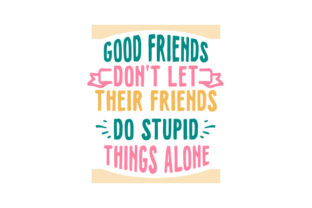 Good Friends Don't Let Their Friends Do Stupid Things Alone Spring Craft Cut File By Creative Fabrica Crafts