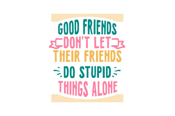 Good Friends Don't Let Their Friends Do Stupid Things Alone Primavera Archivo de Corte Craft Por Creative Fabrica Crafts