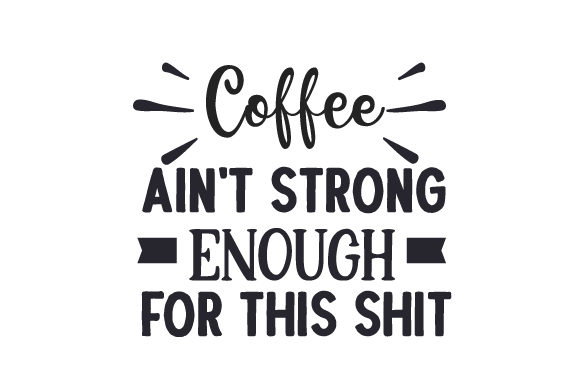 Coffee Ain't Strong Enough for This SHIT Quotes Craft Cut File By Creative Fabrica Crafts