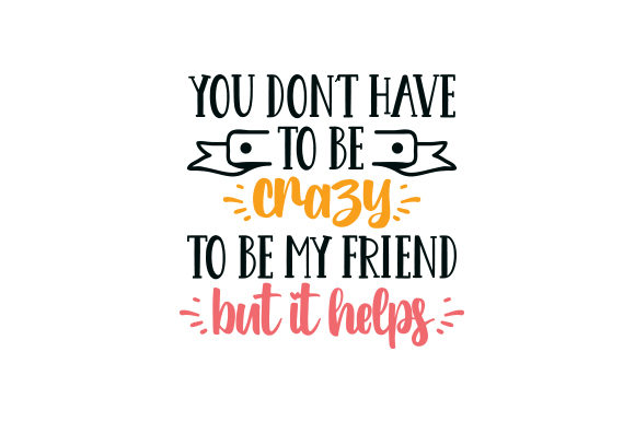 You Don't Have to Be Crazy to Be My Friend. but It Helps. Freundschaft Plotterdatei von Creative Fabrica Crafts