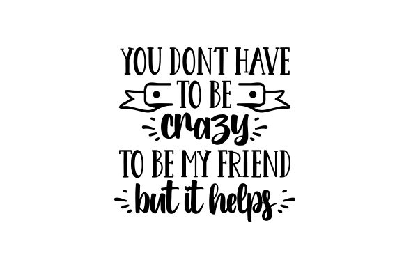 You Don't Have to Be Crazy to Be My Friend. but It Helps. Friendship Craft Cut File By Creative Fabrica Crafts - Image 2
