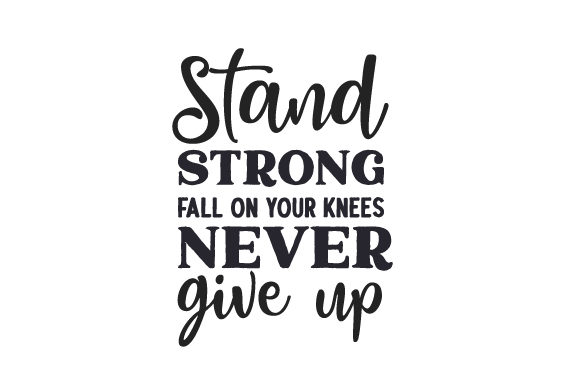 Stand Strong, Fall on Your Knees Never Give Up Religion Plotterdatei von Creative Fabrica Crafts