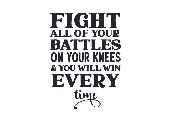 Fight All of Your Battles on Your Knees & You Will Win Every Time Religious Craft Cut File By Creative Fabrica Crafts