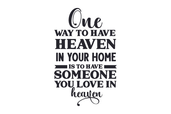 Download Free One Way To Have Heaven In Your Home Is To Have Someone You Love In for Cricut Explore, Silhouette and other cutting machines.