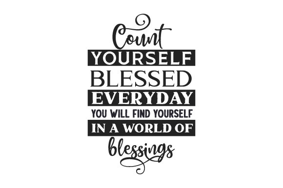 Count Yourself Blessed, Everyday You Will Find Yourself in a World of Blessings Religious Craft Cut File By Creative Fabrica Crafts