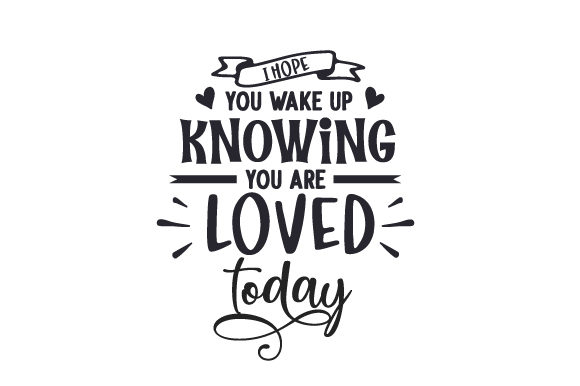 I Hope You Wake Up Knowing You Are Loved Today Liebe Plotterdatei von Creative Fabrica Crafts