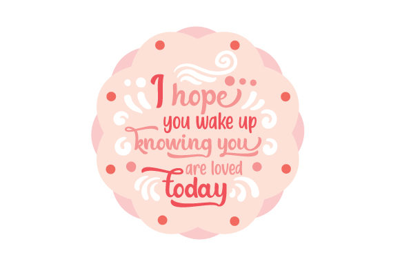 Download Free I Hope You Wake Up Knowing You Are Loved Today Svg Cut File By for Cricut Explore, Silhouette and other cutting machines.