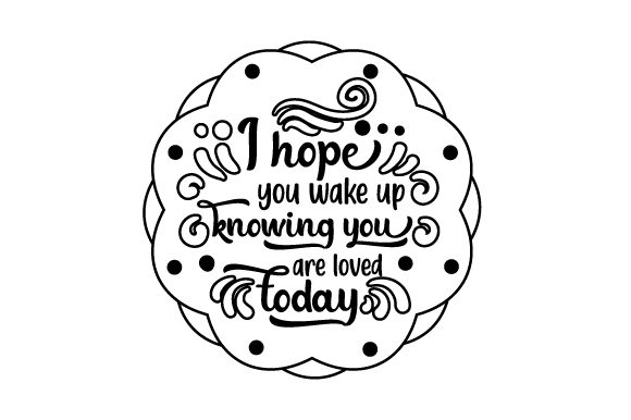 I Hope You Wake Up Knowing You Are Loved Today Love Craft Cut File By Creative Fabrica Crafts - Image 2
