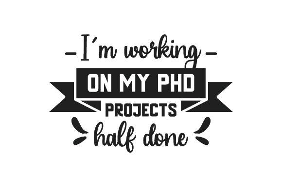 Download Free I M Working On My Phd Projects Half Done Svg Cut File By for Cricut Explore, Silhouette and other cutting machines.