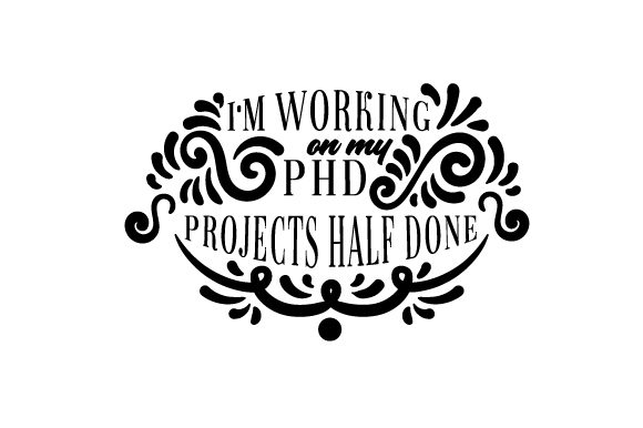 I M Working on My PhD Projects Half Done Quotes Craft Cut File By Creative Fabrica Crafts