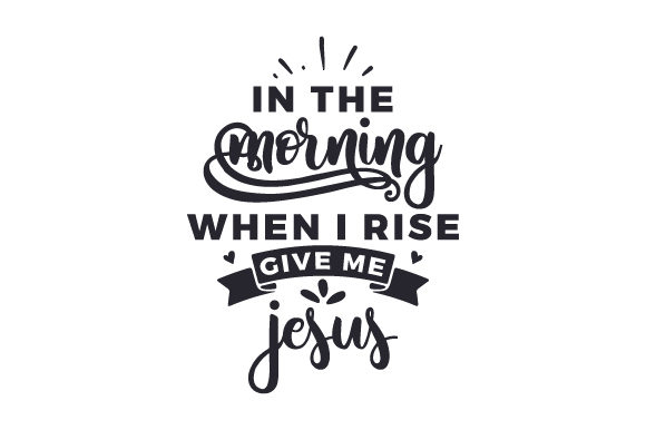 Download Free In The Morning When I Rise Give Me Jesus Svg Cut File By for Cricut Explore, Silhouette and other cutting machines.