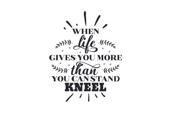 When Life Gives You More Than You Can Stand, Kneel Religion Plotterdatei von Creative Fabrica Crafts