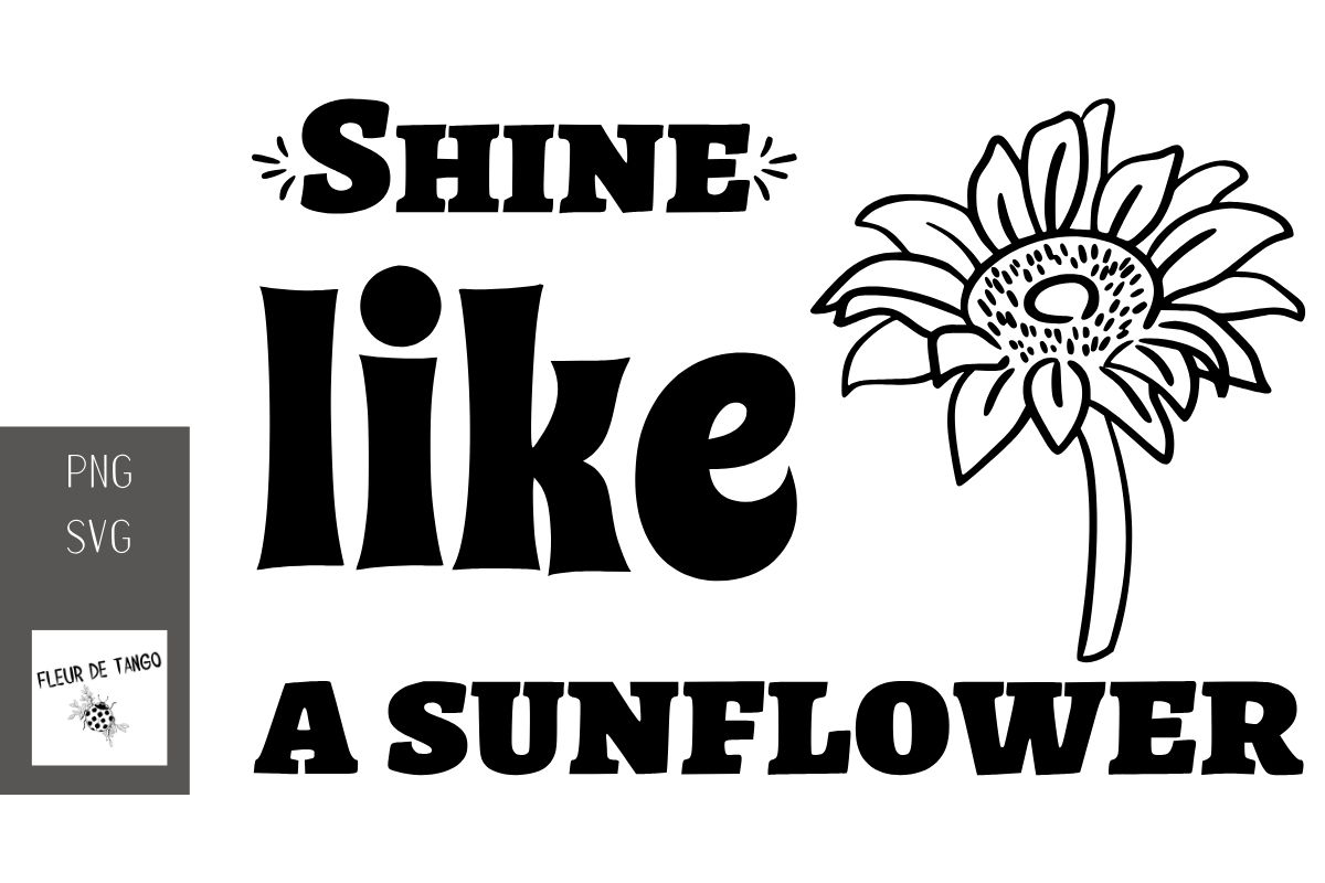 Download Free Shine Like A Sunflower Graphic By Fleur De Tango Creative Fabrica for Cricut Explore, Silhouette and other cutting machines.