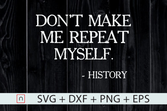 Download Free Don T Make Me Repeat Myself History Graphic By Novalia for Cricut Explore, Silhouette and other cutting machines.