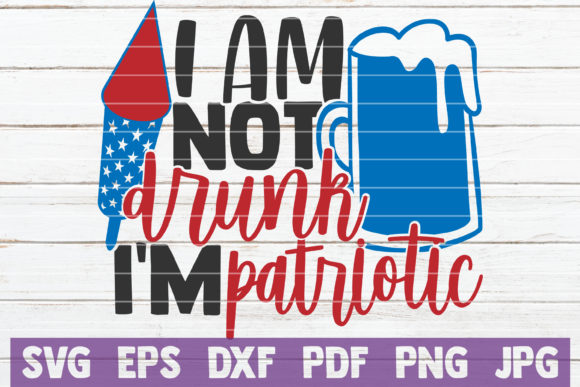 I Am Not Drunk I'm Patriotic Graphic Crafts By MintyMarshmallows