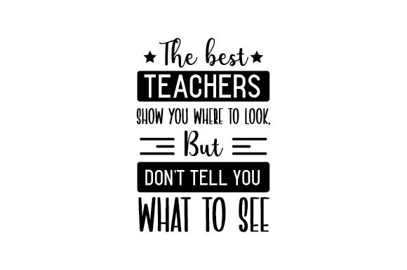 Download Free The Best Teachers Show You Where To Look But Don T Tell You What for Cricut Explore, Silhouette and other cutting machines.