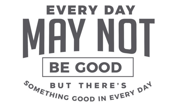 Download Free Every Day May Not Be Good Graphic By Baraeiji Creative Fabrica for Cricut Explore, Silhouette and other cutting machines.