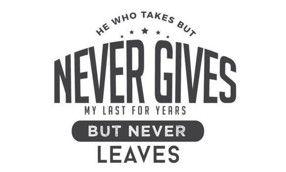 Download Free He Who Takes But Never Gives My Last Graphic By Baraeiji for Cricut Explore, Silhouette and other cutting machines.