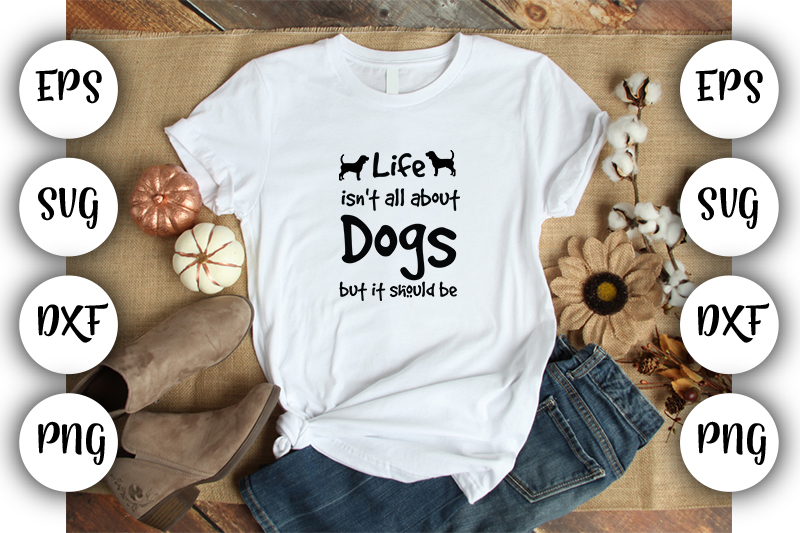 Download Free Life Isn T All About Dogs But It Should Graphic By Design Store for Cricut Explore, Silhouette and other cutting machines.