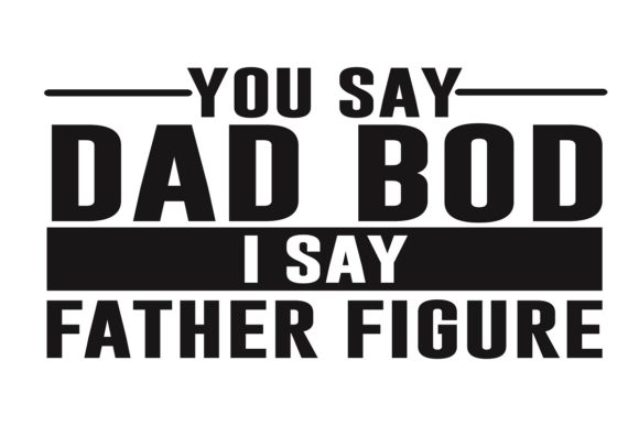 Download Free You Say Dad Bod I Say Father Figure Grafico Por Printvectors for Cricut Explore, Silhouette and other cutting machines.