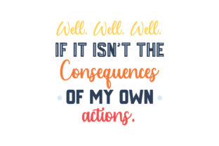 Well Well Well if It Isn't the Consequences of My Own Actions Quotes Craft Cut File By Creative Fabrica Crafts