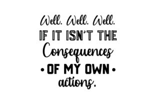 Well Well Well if It Isn't the Consequences of My Own Actions Quotes Craft Cut File By Creative Fabrica Crafts 2