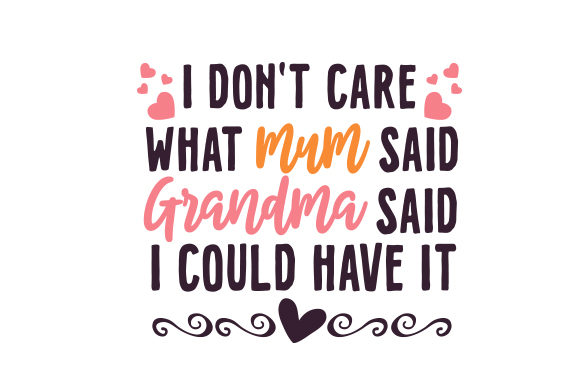 Download Free I Don T Care What Mum Said Grandma Said I Could Have It Svg Cut for Cricut Explore, Silhouette and other cutting machines.