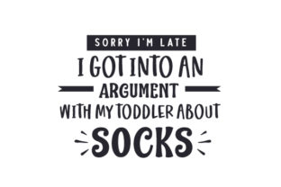 Sorry I'm Late I Got into an Argument with My Toddler About Socks Family Craft Cut File By Creative Fabrica Crafts