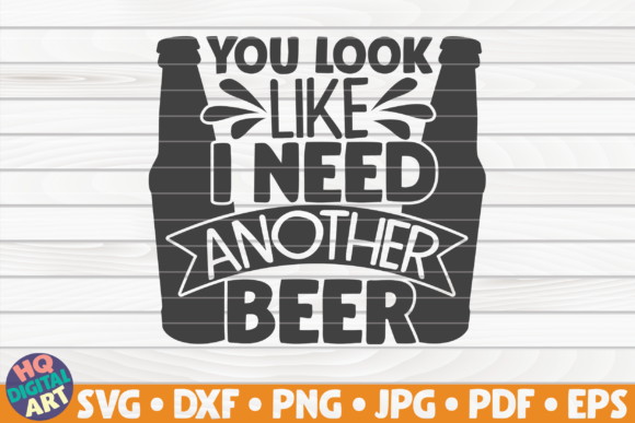 You Look Like I Need Another Beer SVG Graphic Crafts By mihaibadea95