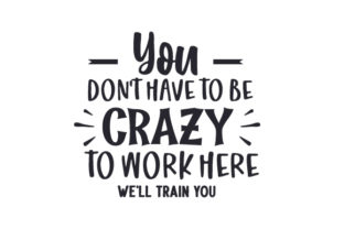 You Don't Have to Be Crazy to Work Here, We'll Train You Work Craft Cut File By Creative Fabrica Crafts