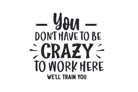 Download Free You Don T Have To Be Crazy To Work Here We Ll Train You Svg Cut for Cricut Explore, Silhouette and other cutting machines.