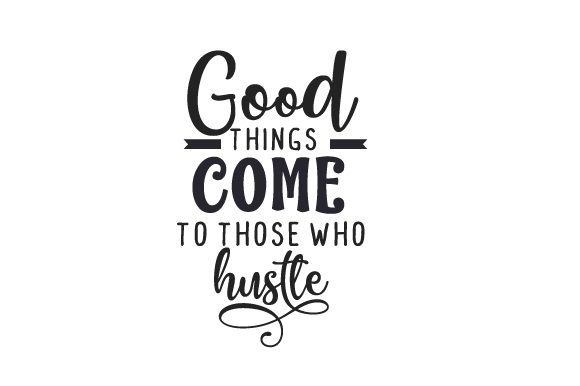Good Things Come to Those Who Hustle Work Craft Cut File By Creative Fabrica Crafts