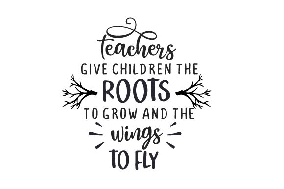 Teachers Give Children the Roots to Grow and the Wings to Fly Escuela y Maestros Archivo de Corte Craft Por Creative Fabrica Crafts