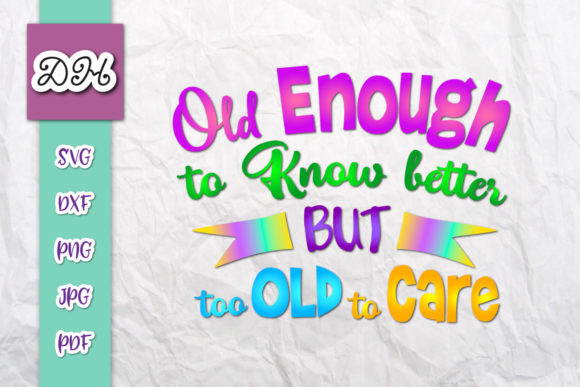 Print on Demand: Old Enough to Know Better Too Old to Care Graphic Crafts By Digitals by Hanna