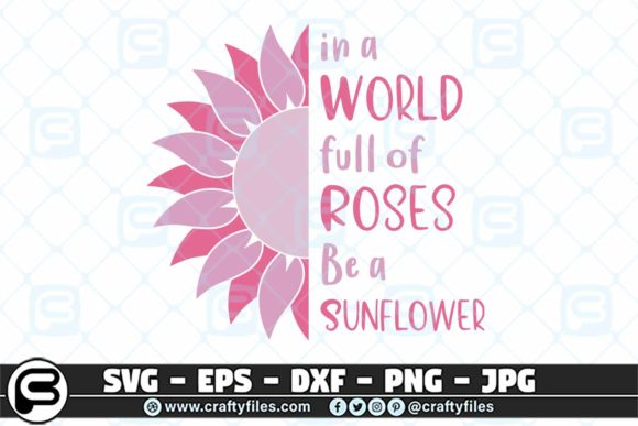 In a World Full of Roses Be a Sunflower Graphic Crafts By Crafty Files