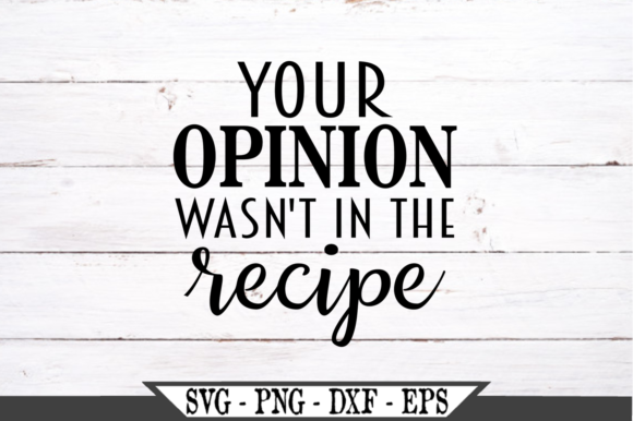Your Opinion Wasn't in the Recipe Graphic Crafts By Crafters Market Co
