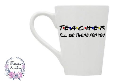 Teacher I'll Be There for You Graphic Crafts By Treasures In June