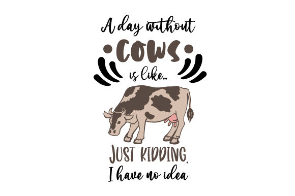 A Day Without Cows is Like Just Kidding  I Have No Idea Farm & Country Craft Cut File By Creative Fabrica Crafts