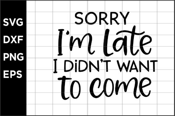 Sorry I'm Late I Didn't Want to Come Graphic Crafts By spoonyprint