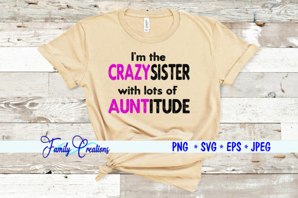 I'm the Crazy Sister with Lots of Aunt-itude Graphic Crafts By Family Creations