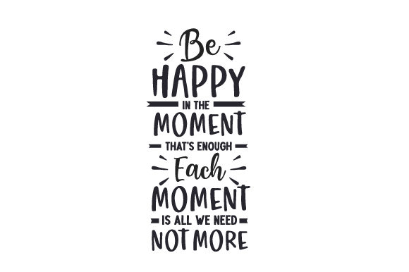 Be Happy in the Moment, That's Enough. Each Moment is All We Need, Not More. Frases Archivo de Corte Craft Por Creative Fabrica Crafts