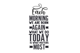 Each Morning We Are Born Again. What We Do Today is What Matters Most. Quotes Craft Cut File By Creative Fabrica Crafts